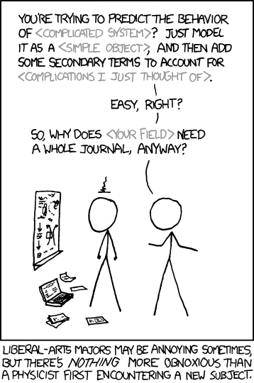 "xkcd comic. A physicist is lecturing an annoyed person who has beer working at a blackboard and laptop with notes strewn about. ""You're trying to predict the behavior of <complicated system>? Just model it as a <simple object>, and then add some secondary terms to account for <complications I just thought of>. Easy, right? So, why does <your field> need a whole journal, anyway? Caption: Liberal arts majors may be annoying sometimes, but there's nothing more obnoxious than a physicist first encountering a new subject."