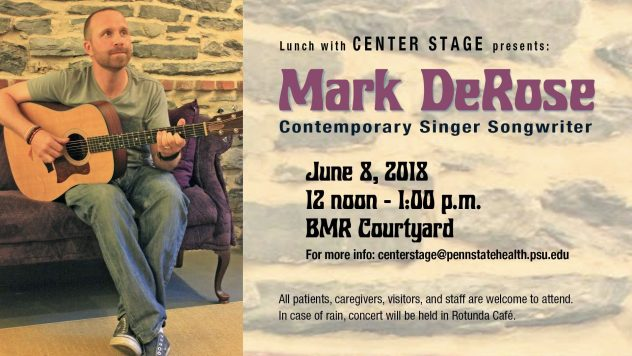 Mark DeRose, contemporary singer songwriter, will be performing in the BMR Courtyard, June 8th at 12 noon to 1:00 p.m.. All patients, caregivers, visitors, and staff are welcome to attend. In case of rain, concert will be held in the Rotunda Café. For more info centerstage@pennstatehealth.psu.edu
