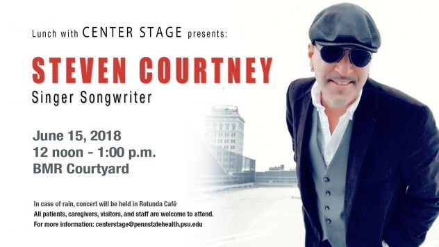 Steven Courtney, singer songwriter, will be performing in the BMR Courtyard, June 15th at 12 noon to 1:00 p.m.. All patients, caregivers, visitors, and staff are welcome to attend. In case of rain, concert will be held in the Rotunda Café. For more info centerstage@pennstatehealth.psu.edu