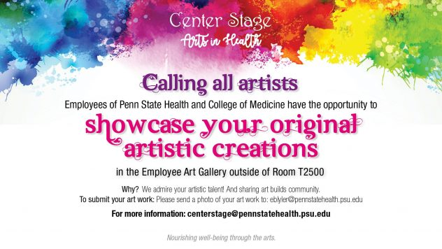 Calling all artists. Employees are welcome to submit their artwork to eblyler@pennstatehealth.psu.edu to showcase their original artistic creations in the employee gallery outside T2500