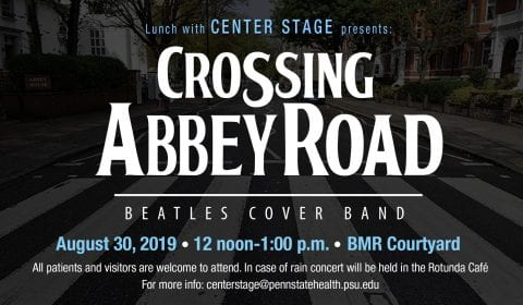 Lunch with Center Stage welcomes Crossing Abbey Road to the stage in the BMR Courtyard, August 30, 2019 at noon - 1:00. In case of rain, concert will be held in the Rotunda Café. All patients, caregivers, visitors, and staff are welcome to attend. For more info email centerstage@pennstatehealth.psu.edu