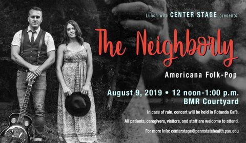 Lunch with Center Stage welcomes the Neighborly's to the Stage in the BMR Courtyard August 9, 2019 at noon. In case of rain concert will be held in the Rotunda Cafe. All patients caregivers, visitors, and staff are welcome to attend. For more info email CenterStage@pennstatehealth.psu.edu