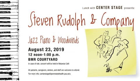 Lunch with Center Stage welcomes Steve Rudolph and Company to the stage in the BMR Courtyard, August 23, 2019 at noon - 1:00. In case of rain, concert will be held in the Rotunda Café. All patients, caregivers, visitors, and staff are welcome to attend. For more info email centerstage@pennstatehealth.psu.edu
