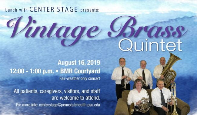 Lunch with Center Stage welcomes Vintage Brass Quintet to the stage in the BMR Courtyard, August 16, 2019 at noon - 1:00. This is a fair weather concert only. All patients, caregivers, visitors, and staff are welcome to attend. For more info email centerstage@pennstatehealth.psu.edu