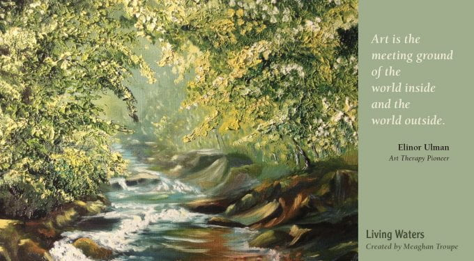 """""""Living Waters"""" created by Meaghan Troupe Art is the meeting ground of the world inside and the world outside. ~~Elinor Ulman, Art Therapy Pioneer"""