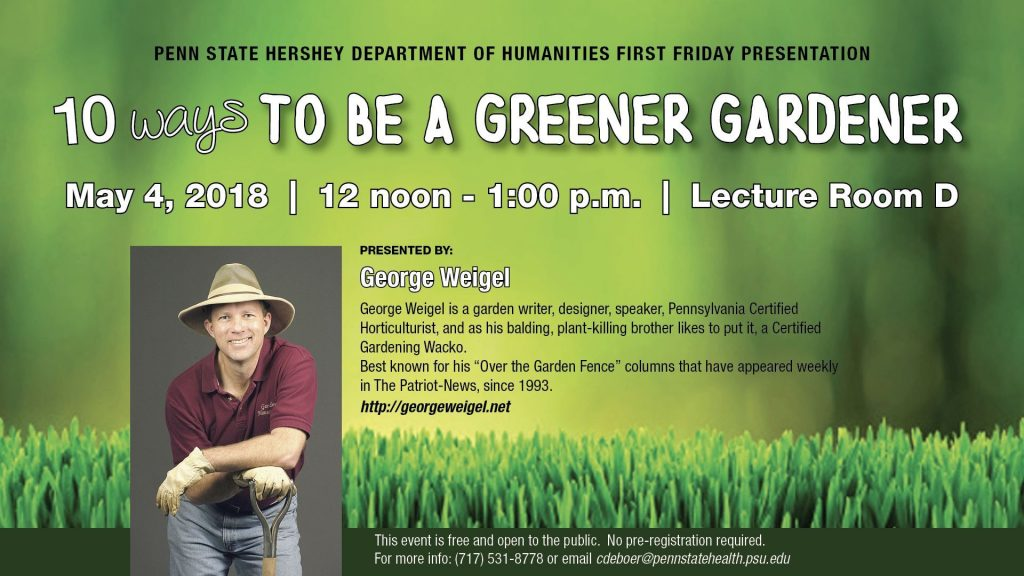 "The Department of Humanities at the Penn State College of Medicine, 500 University Drive, Hershey, will host a First Friday Presentation on May 4 at noon in Lecture Room D on the 7th floor of the Crescent Building. George Weigel will present ""10 Ways to be a Greener Gardener."" George is a garden writer, designer, speaker, Pennsylvania Certified Horticulturist, and as his balding, plant-killing brother likes to put it, a Certified Gardening Wacko. Best known for his ""Over the Garden Fence"" columns that have appeared weekly in The Patriot-News, since 1993. His program looks at 10 key steps you can take to be a Greener Gardener. This event is free and open to the public. No preregistration required. For more information, readers may email cdeboer@pennstatehealth.psu.edu or visit http://med.psu.edu/humanities."