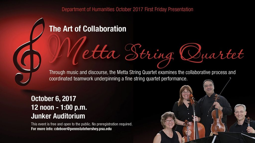 The Art of Collaboration: Metta String Quartet Through music and discourse, the Metta String Quartet examines the collaborative process and coordinated teamwork underpinning a fine string quartet performance. October 6, 2017 12 noon - 1:00 p.m. Junker Auditorium This event is free and open to the public. No preregistration required. For more info: cdeboer@pennstatehershey.psu.edu