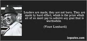 are leaders made or are leaders The debate has always been a hot topic, are leaders born or are they made  well, if you look to vince lombardi, former nfl head coach,.