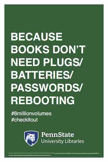 "Penn State University Libraries extension of ALA-campaign Libraries Transform poster ""Because books don't need plugs / batteries / passwords / rebooting"" hashtag 8 million volumes hashtag check it out"