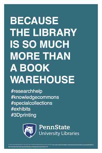 "Penn State University Libraries extension of ALA-campaign Libraries Transform poster ""Because the library is so much more than a book warehouse"" hashtag research help hashtag knowledge commons hashtag special collections hashtag exhibits hashtag 3D printing"
