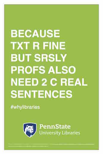 "Penn State University Libraries extension of ALA-campaign Libraries Transform poster ""Because txt r fine but srsly profs also need 2 c real sentences"" hashtag why libraries"