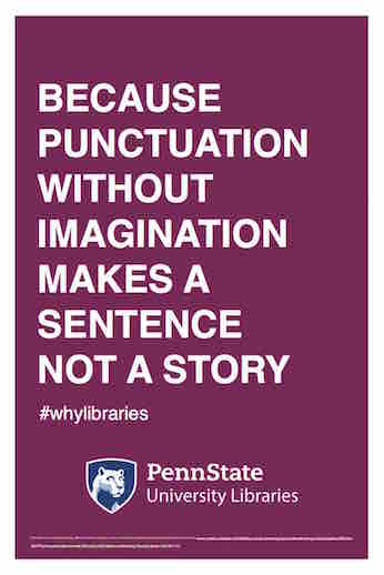 "Penn State University Libraries extension of ALA-campaign Libraries Transform poster ""Because punctuation without imagination makes a sentence not a story"" hashtag why libraries"
