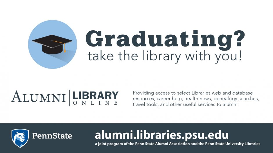 graphic of graduation cap, text Graduating? Take the library with you! logo of ALumni Library Online, website Graduating? Take the library with you! Penn State Alumni Association members, including new graduates, can use their member ID number to access databases available through the Alumni Library, online at https://alumni.libraries.psu.edu