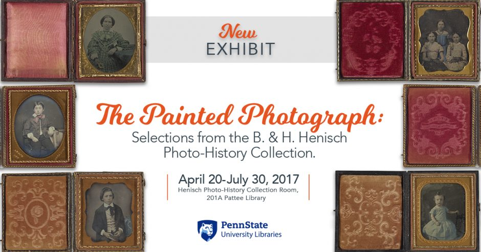 "horizontal graphic with small images of old black-and-white photo portraits on top and bottom, text in middle ""The Painted Photograph: Selections from the B & H Henisch Photo-History Collection"" April 20-July 30, 2017, 201A Pattee Library"