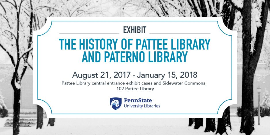 "snowy black and white photo with label in front, text reads ""The History of Pattee Library and Paterno Library,"" exhibit, Aug. 21, 2017 through Jan. 15, 2018, in Pattee Library central entrance exhibit cases and adjacent Sidewater Commons, first floor Pattee Library, University Park."