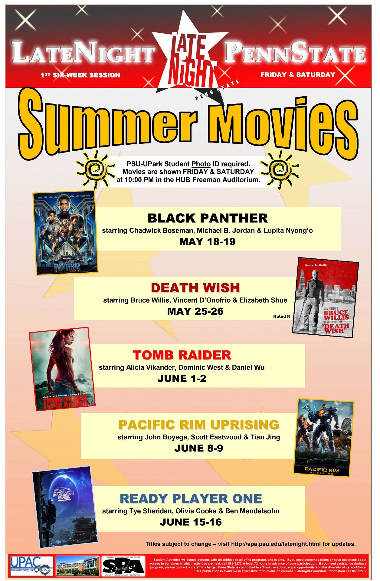 PSU-UPark Student Photo ID required. Movies are shown FRIDAY & SATURDAY at 10:00 PM in the HUB Freeman Auditorium. BLACK PANTHER starring Chadwick Boseman, Michael B. Jordan & Lupita Nyong'o MAY 18-19 DEATH WISH starring Bruce Willis, Vincent D'Onofrio & Elizabeth Shue MAY 25-26 TOMB RAIDER starring Alicia Vikander, Dominic West & Daniel Wu JUNE 1-2 PACIFIC RIM UPRISING starring John Boyega, Scott Eastwood & Tian Jing JUNE 8-9 READY PLAYER ONE starring Tye Sheridan, Olivia Cooke & Ben Mendelsohn JUNE 15-16