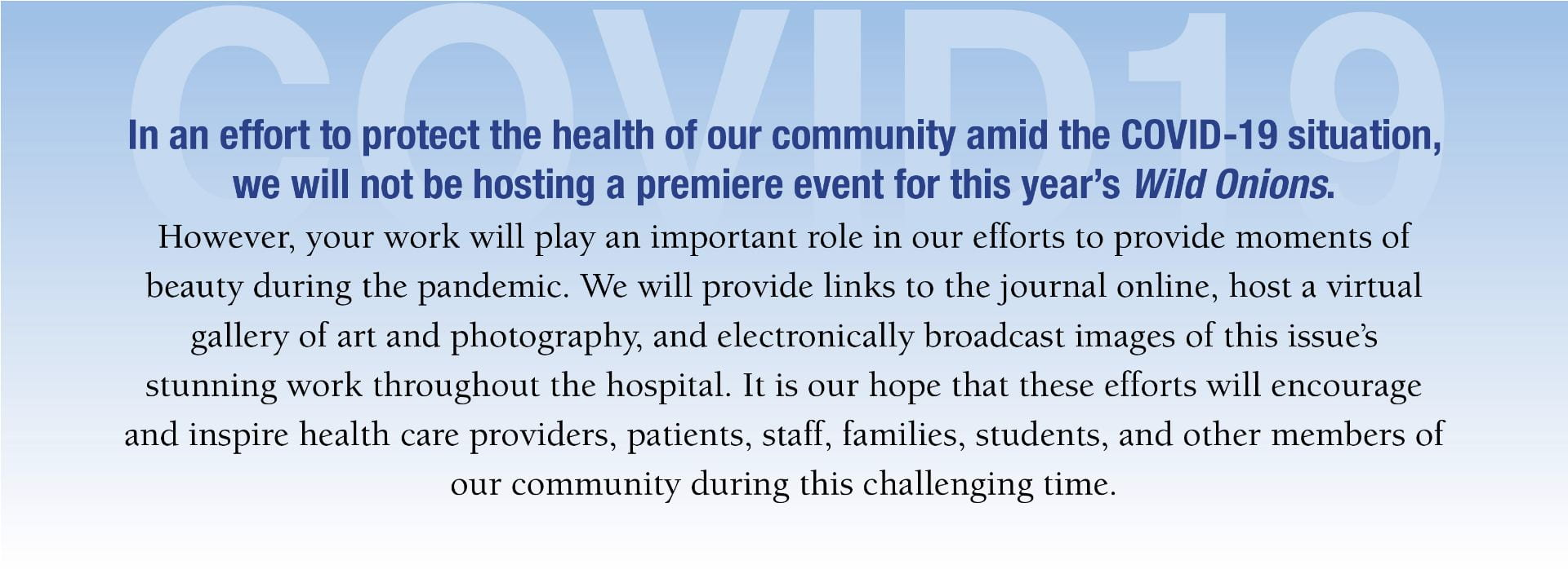 In an effort to protect the health of our community amid the COVID-19 situation, we will not be hosting a premiere event for this year's Wild Onions. However, your work will play an important role in our efforts to provide moments of beauty during the pandemic. We will provide links to the journal online, host a virtual gallery of art and photography, and electronically broadcast images of this issue's stunning work throughout the hospital. It is our hope that these efforts will encourage and inspire health care providers, patients, staff, families, students, and other members of our community during this challenging time.